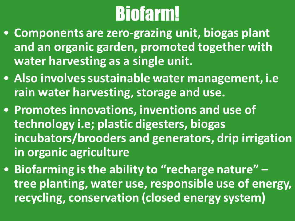 Biofarm! Components are zero-grazing unit, biogas plant and an organic garden, promoted together with water harvesting as a single unit. Also involves