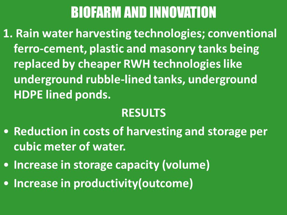 BIOFARM AND INNOVATION 1. Rain water harvesting technologies; conventional ferro-cement, plastic and masonry tanks being replaced by cheaper RWH techn
