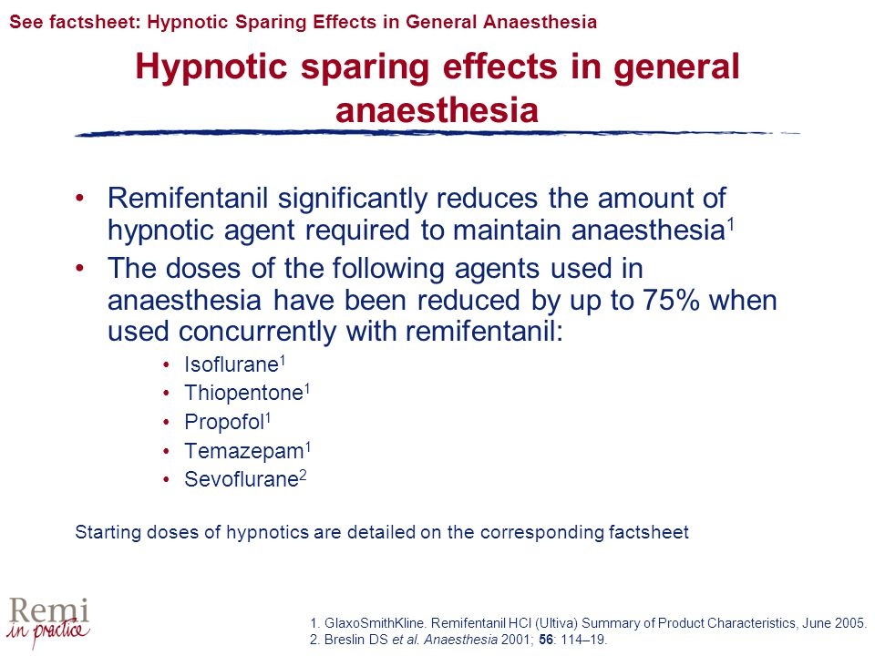 Hypnotic sparing effects in general anaesthesia Remifentanil significantly reduces the amount of hypnotic agent required to maintain anaesthesia 1 The doses of the following agents used in anaesthesia have been reduced by up to 75% when used concurrently with remifentanil: Isoflurane 1 Thiopentone 1 Propofol 1 Temazepam 1 Sevoflurane 2 Starting doses of hypnotics are detailed on the corresponding factsheet See factsheet: Hypnotic Sparing Effects in General Anaesthesia 1.