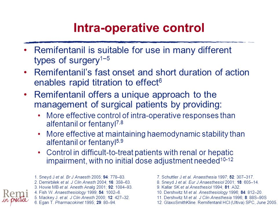 Intra-operative control Remifentanil is suitable for use in many different types of surgery 1–5 Remifentanil's fast onset and short duration of action enables rapid titration to effect 6 Remifentanil offers a unique approach to the management of surgical patients by providing: More effective control of intra-operative responses than alfentanil or fentanyl 7,8 More effective at maintaining haemodynamic stability than alfentanil or fentanyl 5,9 Control in difficult-to-treat patients with renal or hepatic impairment, with no initial dose adjustment needed 10-12 1.