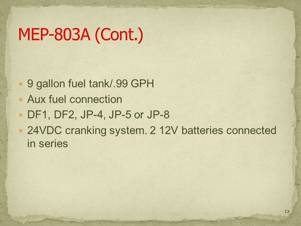 9 gallon fuel tank/.99 GPH Aux fuel connection DF1, DF2, JP-4, JP-5 or JP-8 24VDC cranking system. 2 12V batteries connected in series 13