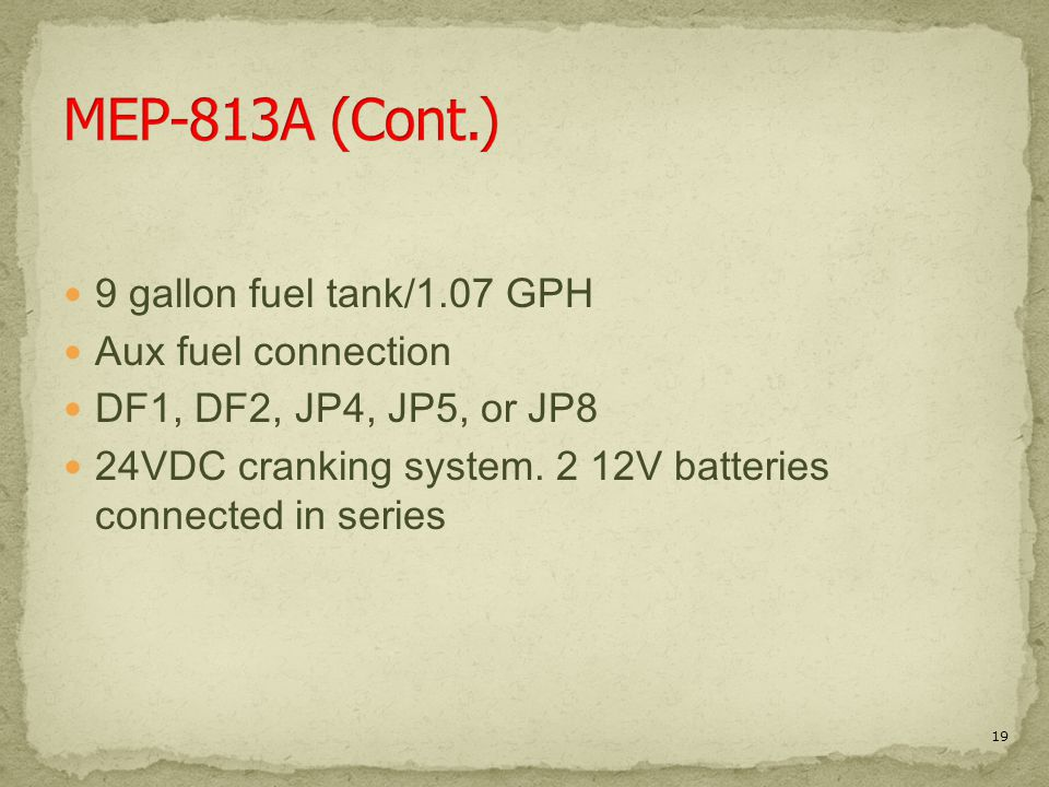 9 gallon fuel tank/1.07 GPH Aux fuel connection DF1, DF2, JP4, JP5, or JP8 24VDC cranking system. 2 12V batteries connected in series 19