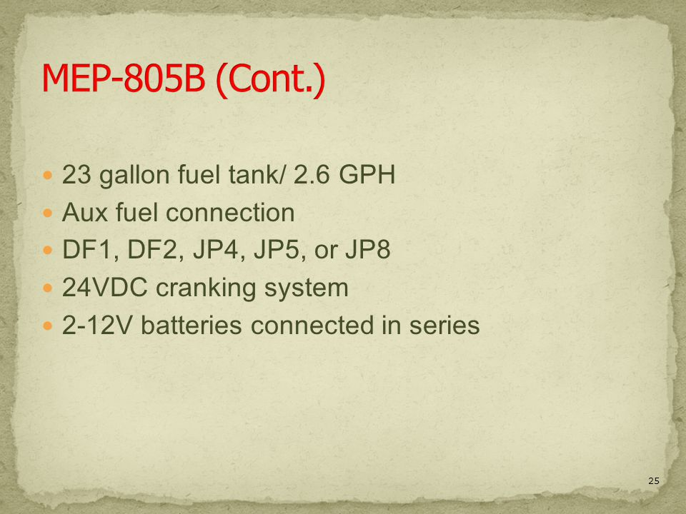 23 gallon fuel tank/ 2.6 GPH Aux fuel connection DF1, DF2, JP4, JP5, or JP8 24VDC cranking system 2-12V batteries connected in series 25