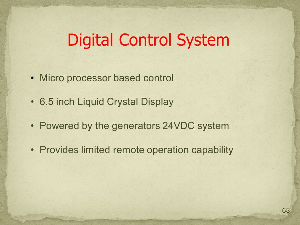 68 Digital Control System Micro processor based control 6.5 inch Liquid Crystal Display Powered by the generators 24VDC system Provides limited remote