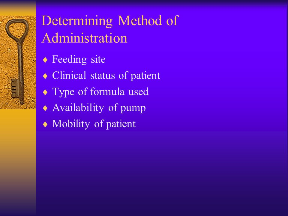 Determining Method of Administration  Feeding site  Clinical status of patient  Type of formula used  Availability of pump  Mobility of patient