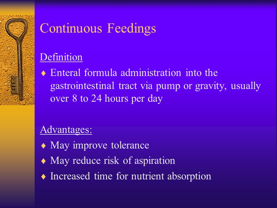 Continuous Feedings Definition  Enteral formula administration into the gastrointestinal tract via pump or gravity, usually over 8 to 24 hours per da
