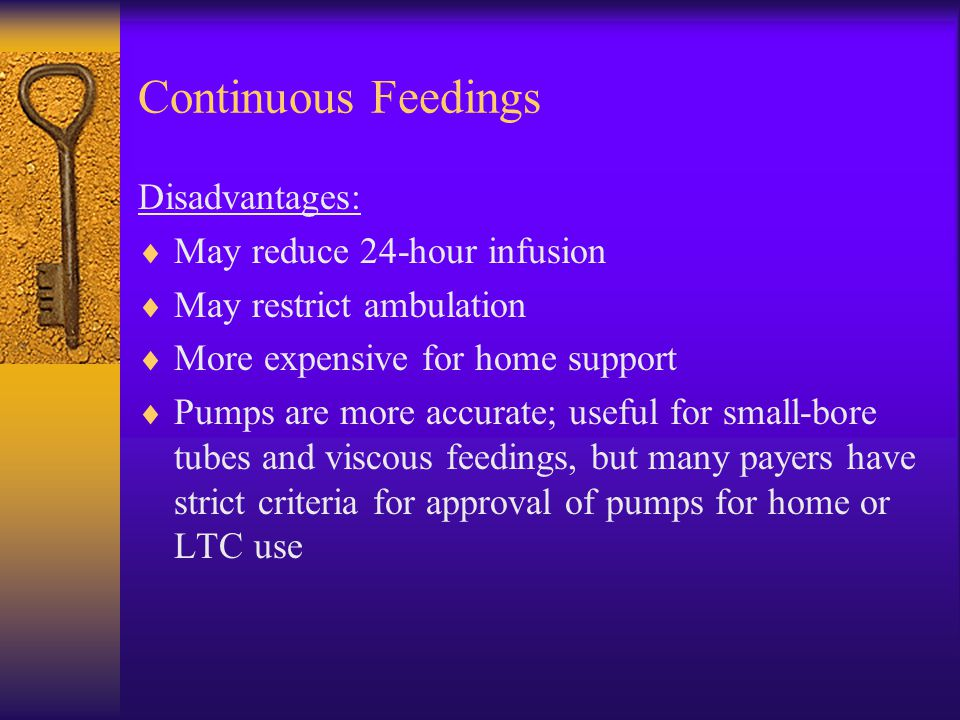 Continuous Feedings Disadvantages:  May reduce 24-hour infusion  May restrict ambulation  More expensive for home support  Pumps are more accurate