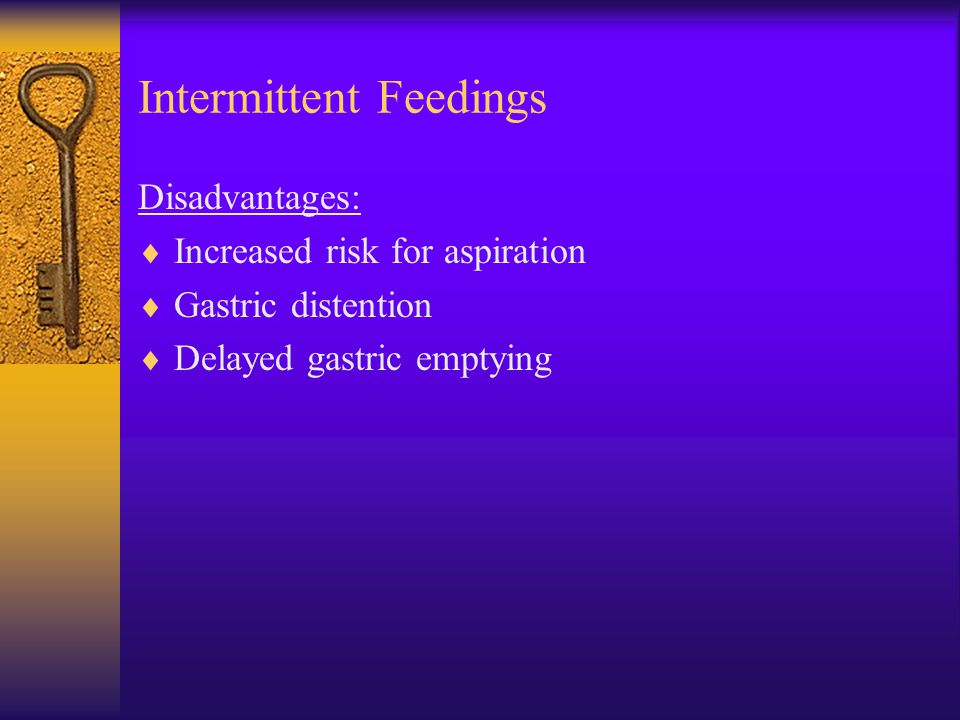 Intermittent Feedings Disadvantages:  Increased risk for aspiration  Gastric distention  Delayed gastric emptying