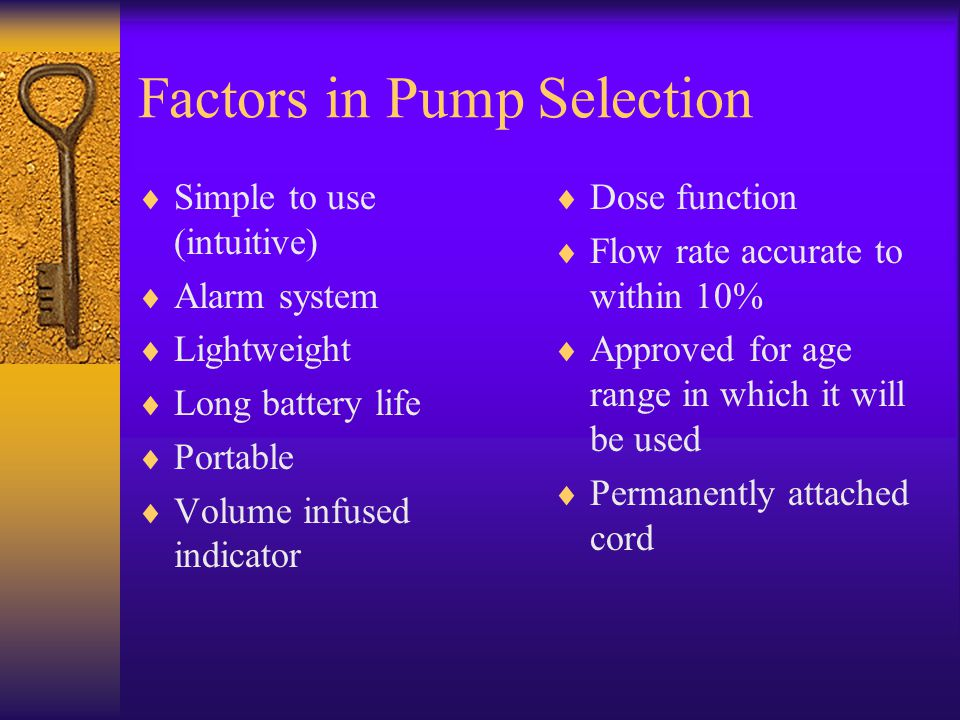 Factors in Pump Selection  Simple to use (intuitive)  Alarm system  Lightweight  Long battery life  Portable  Volume infused indicator  Dose fu