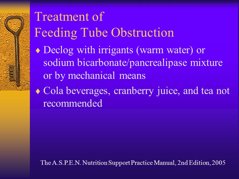 Treatment of Feeding Tube Obstruction  Declog with irrigants (warm water) or sodium bicarbonate/pancrealipase mixture or by mechanical means  Cola b
