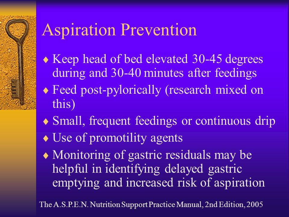 Aspiration Prevention  Keep head of bed elevated 30-45 degrees during and 30-40 minutes after feedings  Feed post-pylorically (research mixed on thi