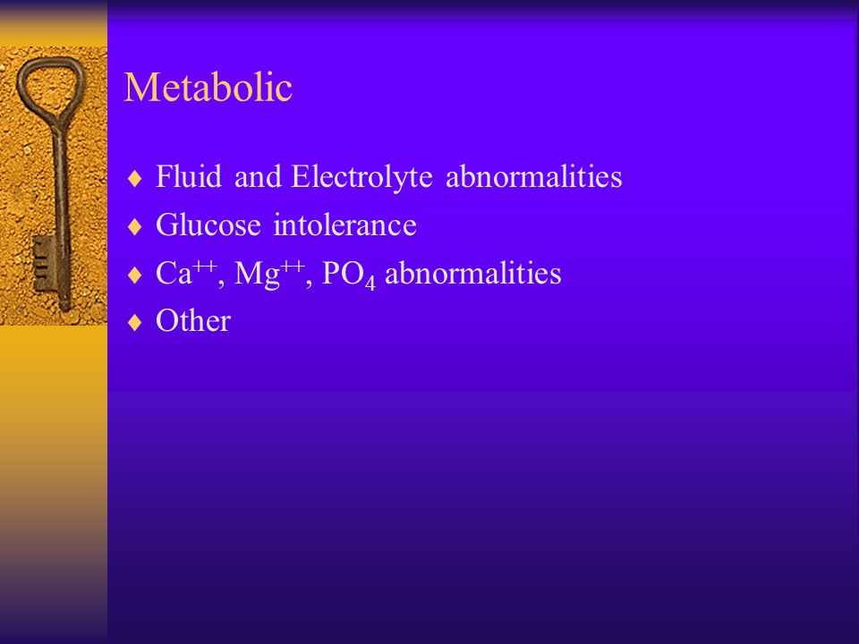 Metabolic  Fluid and Electrolyte abnormalities  Glucose intolerance  Ca ++, Mg ++, PO 4 abnormalities  Other