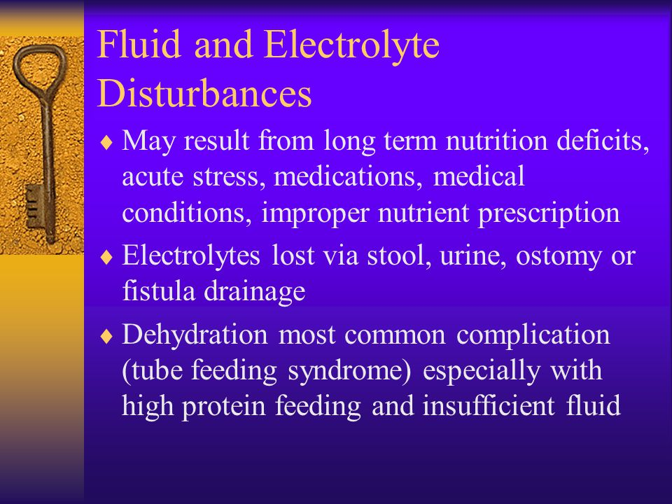 Fluid and Electrolyte Disturbances  May result from long term nutrition deficits, acute stress, medications, medical conditions, improper nutrient pr