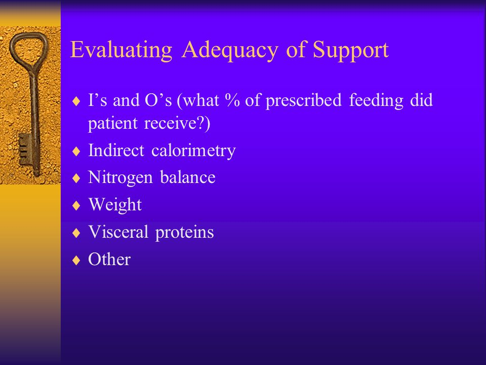 Evaluating Adequacy of Support  I's and O's (what % of prescribed feeding did patient receive?)  Indirect calorimetry  Nitrogen balance  Weight 