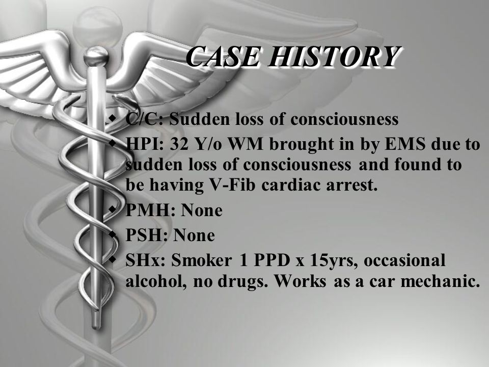 CASE HISTORY  C/C: Sudden loss of consciousness  HPI: 32 Y/o WM brought in by EMS due to sudden loss of consciousness and found to be having V-Fib cardiac arrest.
