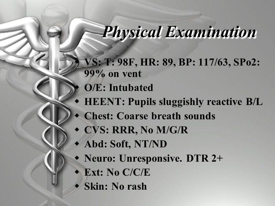 Physical Examination  VS: T: 98F, HR: 89, BP: 117/63, SPo2: 99% on vent  O/E: Intubated  HEENT: Pupils sluggishly reactive B/L  Chest: Coarse breath sounds  CVS: RRR, No M/G/R  Abd: Soft, NT/ND  Neuro: Unresponsive.