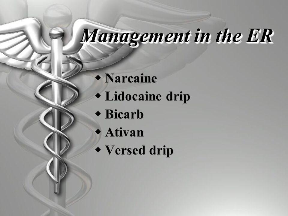 Management in the ER  Narcaine  Lidocaine drip  Bicarb  Ativan  Versed drip