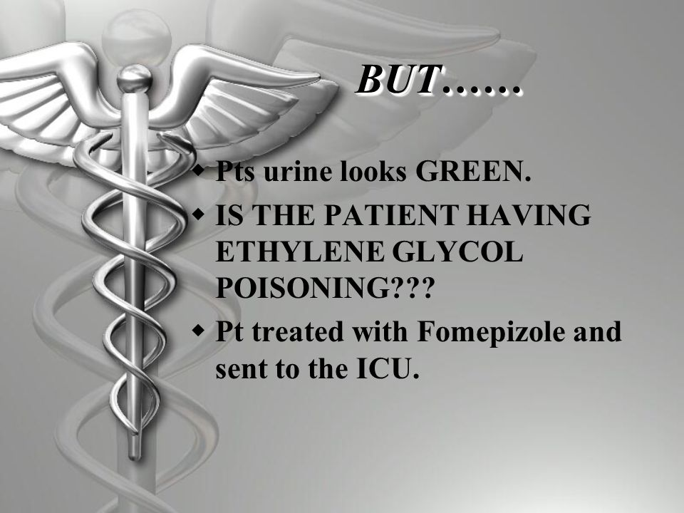 BUT……BUT……  Pts urine looks GREEN. IS THE PATIENT HAVING ETHYLENE GLYCOL POISONING??.