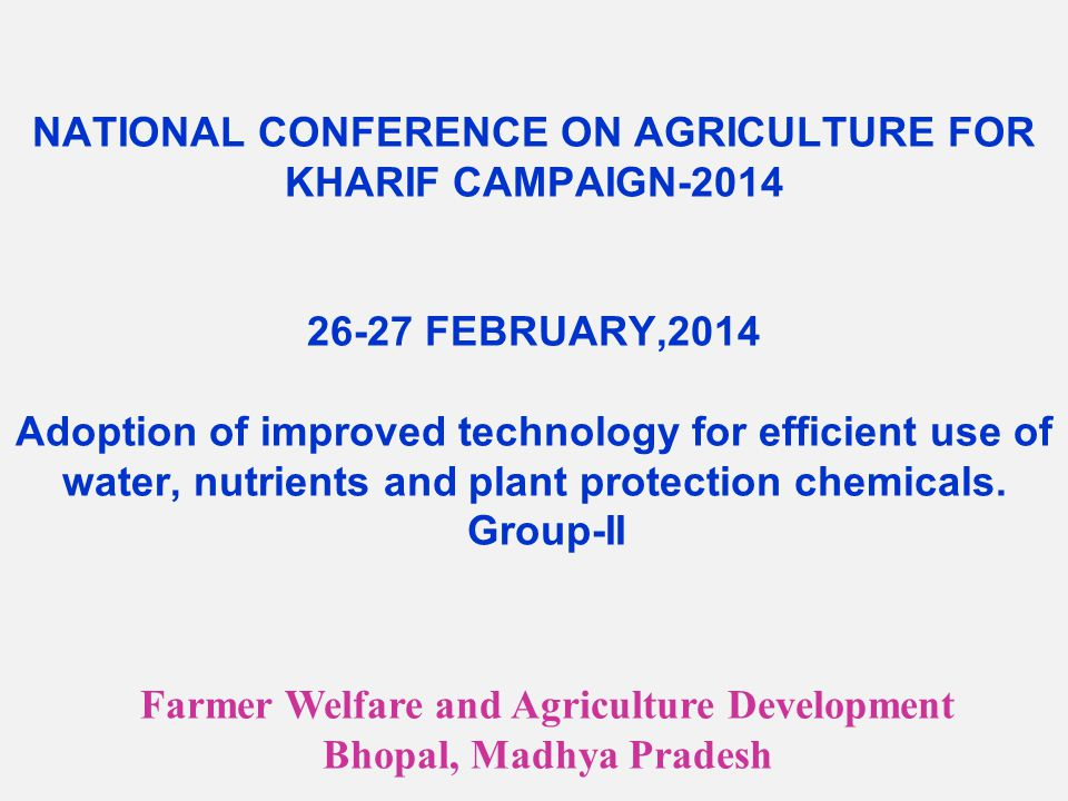 NATIONAL CONFERENCE ON AGRICULTURE FOR KHARIF CAMPAIGN-2014 26-27 FEBRUARY,2014 Adoption of improved technology for efficient use of water, nutrients and plant protection chemicals.