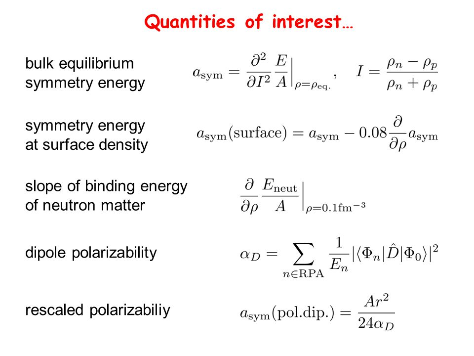 Quantities of interest… bulk equilibrium symmetry energy at surface density slope of binding energy of neutron matter dipole polarizability rescaled polarizabiliy