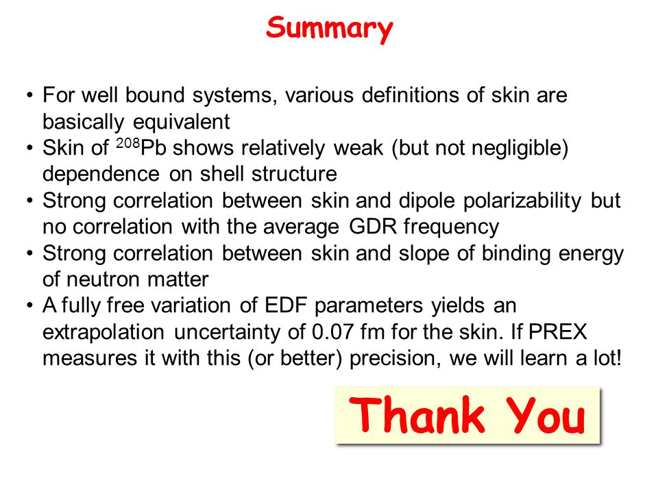 Summary Thank You For well bound systems, various definitions of skin are basically equivalent Skin of 208 Pb shows relatively weak (but not negligible) dependence on shell structure Strong correlation between skin and dipole polarizability but no correlation with the average GDR frequency Strong correlation between skin and slope of binding energy of neutron matter A fully free variation of EDF parameters yields an extrapolation uncertainty of 0.07 fm for the skin.