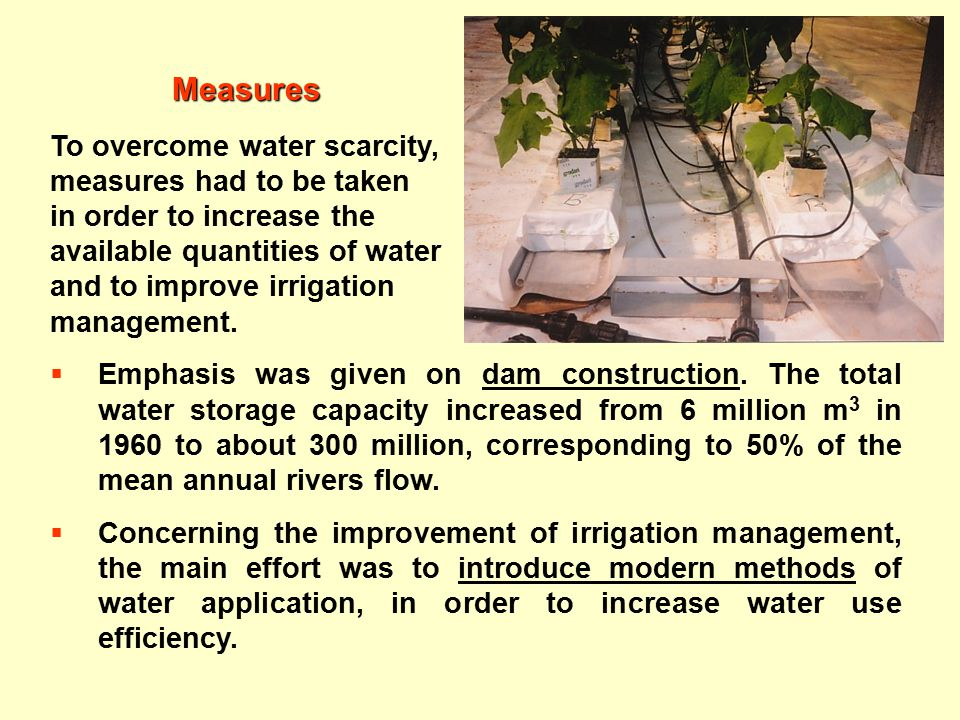 Measures To overcome water scarcity, measures had to be taken in order to increase the available quantities of water and to improve irrigation management.