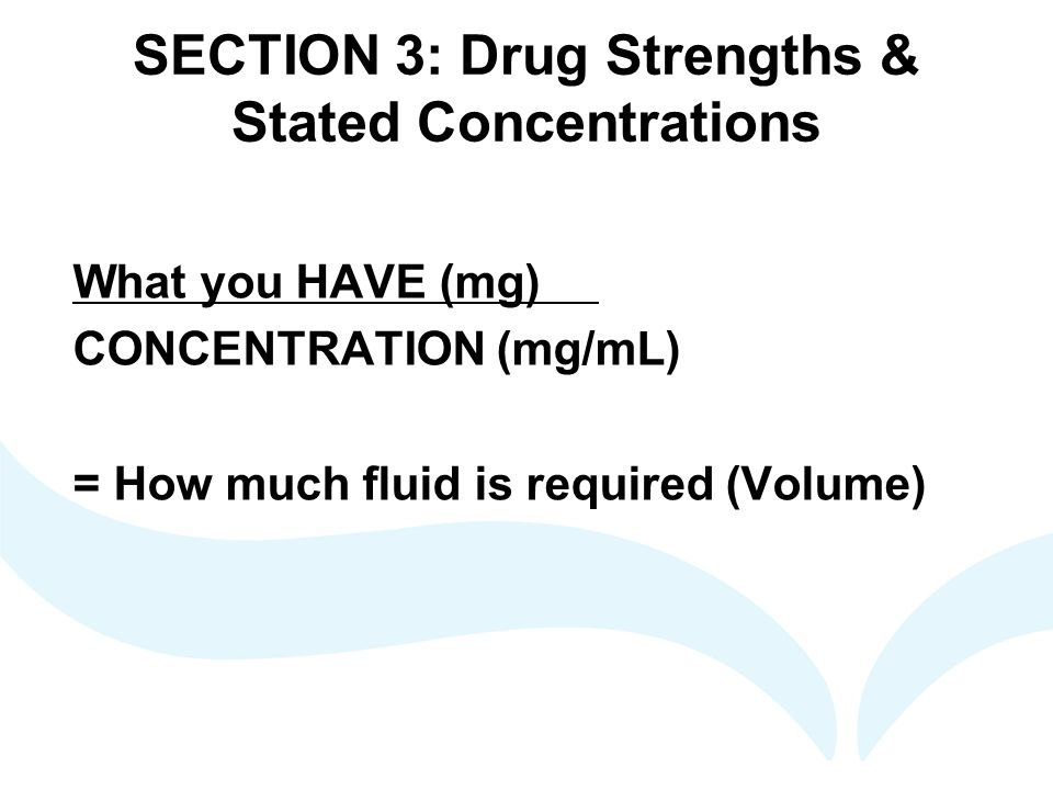SECTION 3: Drug Strengths & Stated Concentrations What you HAVE (mg) CONCENTRATION (mg/mL) = How much fluid is required (Volume)