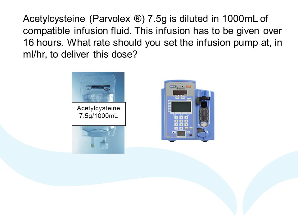Acetylcysteine 7.5g/1000mL Acetylcysteine (Parvolex ®) 7.5g is diluted in 1000mL of compatible infusion fluid.