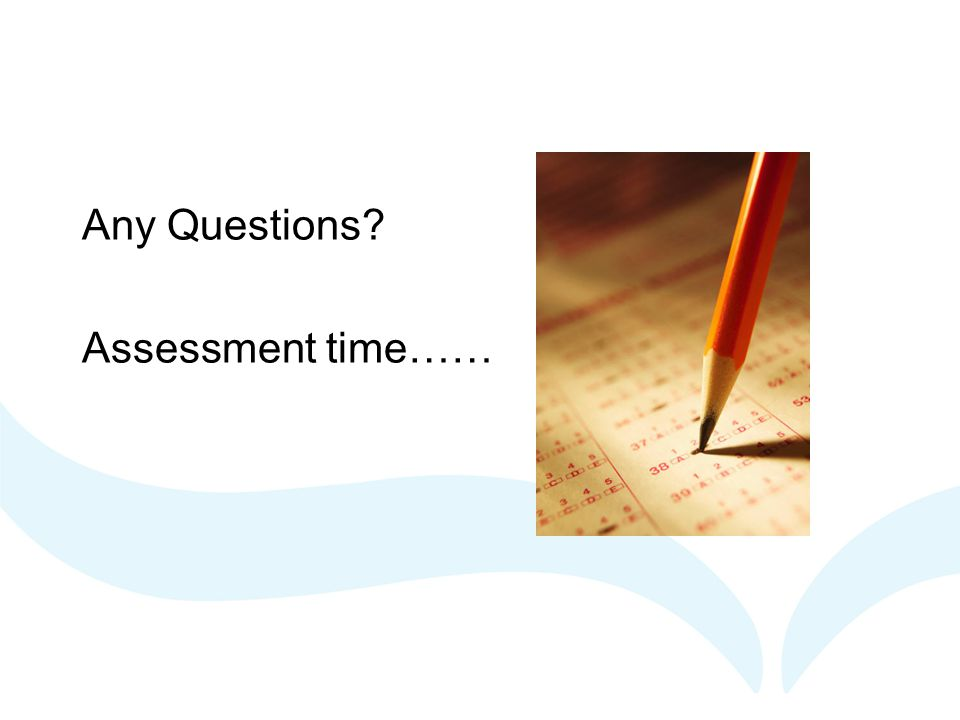 Any Questions? Assessment time……