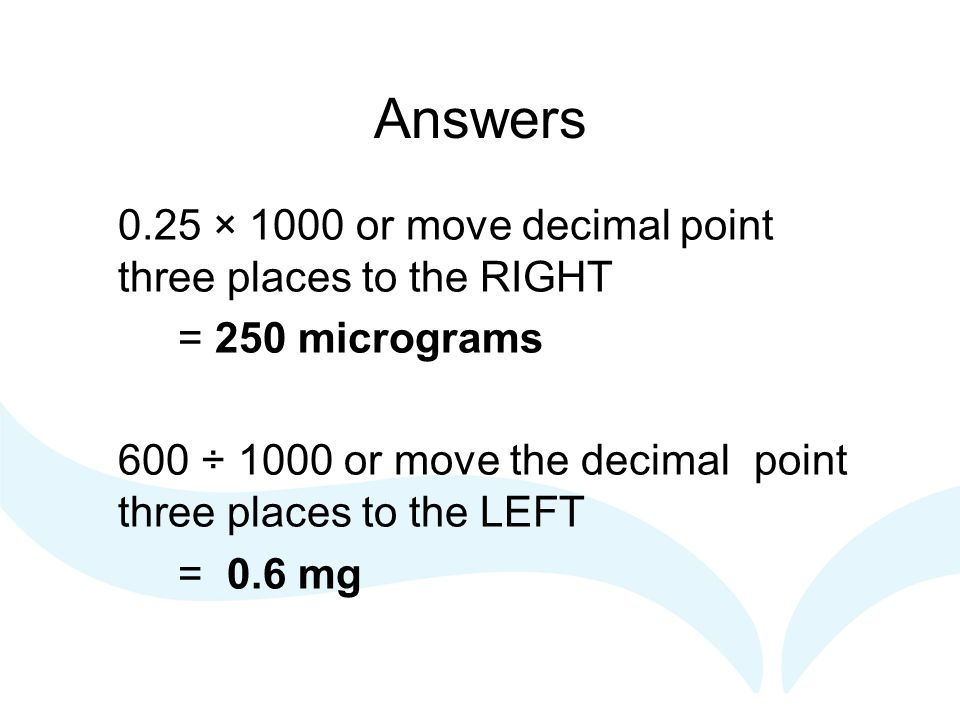 Answers 0.25 × 1000 or move decimal point three places to the RIGHT = 250 micrograms 600 ÷ 1000 or move the decimal point three places to the LEFT = 0.6 mg
