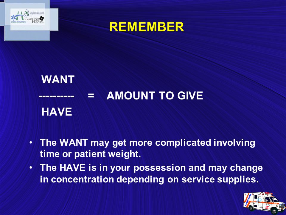 22 REMEMBER WANT ---------- = AMOUNT TO GIVE HAVE The WANT may get more complicated involving time or patient weight. The HAVE is in your possession a
