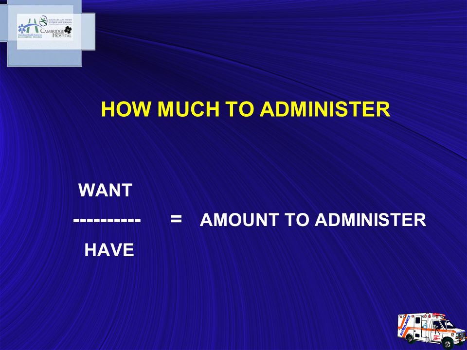 6 WANT ---------- = AMOUNT TO ADMINISTER HAVE HOW MUCH TO ADMINISTER