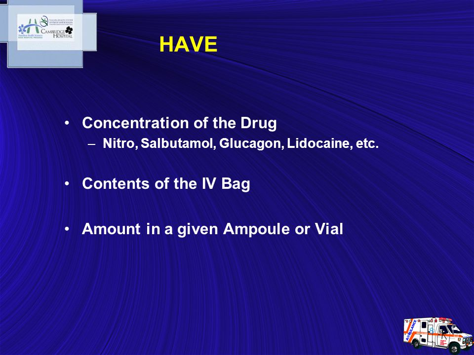 8 HAVE Concentration of the Drug –Nitro, Salbutamol, Glucagon, Lidocaine, etc. Contents of the IV Bag Amount in a given Ampoule or Vial