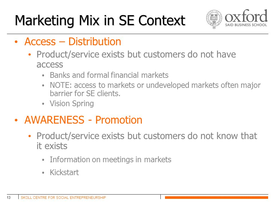 SKOLL CENTRE FOR SOCIAL ENTREPRENEURSHIP13 Marketing Mix in SE Context Access – Distribution Product/service exists but customers do not have access Banks and formal financial markets NOTE: access to markets or undeveloped markets often major barrier for SE clients.