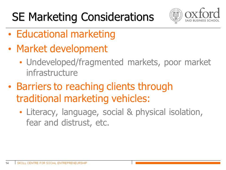 SKOLL CENTRE FOR SOCIAL ENTREPRENEURSHIP14 SE Marketing Considerations Educational marketing Market development Undeveloped/fragmented markets, poor m