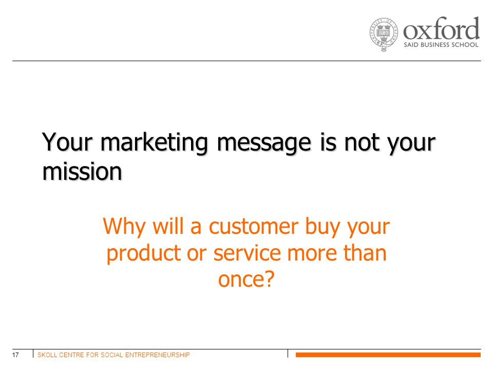 SKOLL CENTRE FOR SOCIAL ENTREPRENEURSHIP17 Your marketing message is not your mission Why will a customer buy your product or service more than once?