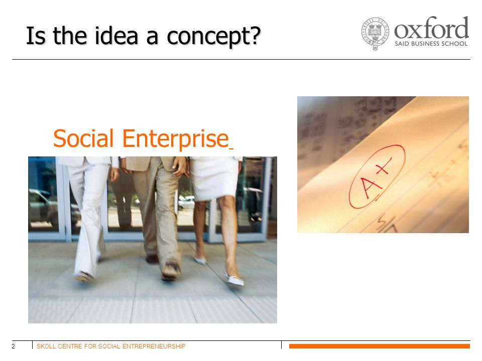 SKOLL CENTRE FOR SOCIAL ENTREPRENEURSHIP2 Is the idea a concept Social Enterprise
