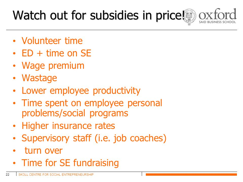 SKOLL CENTRE FOR SOCIAL ENTREPRENEURSHIP22 Watch out for subsidies in price! Volunteer time ED + time on SE Wage premium Wastage Lower employee produc