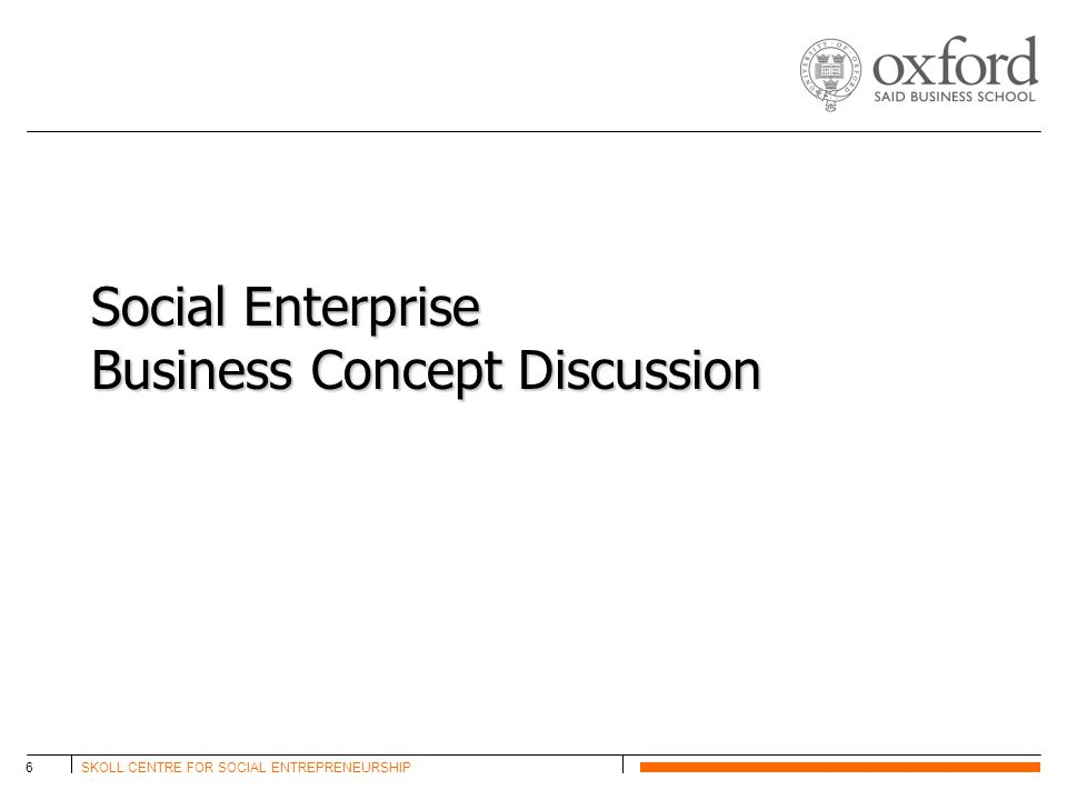 SKOLL CENTRE FOR SOCIAL ENTREPRENEURSHIP6 Social Enterprise Business Concept Discussion