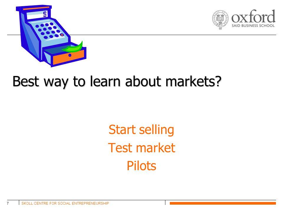SKOLL CENTRE FOR SOCIAL ENTREPRENEURSHIP7 Best way to learn about markets? Start selling Test market Pilots