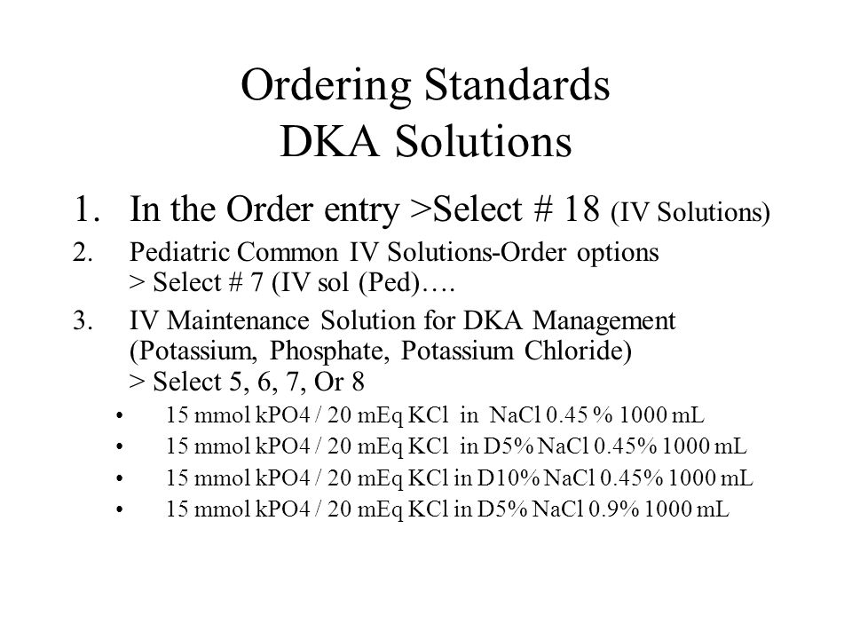 Ordering Standards DKA Solutions 1.In the Order entry >Select # 18 (IV Solutions) 2.Pediatric Common IV Solutions-Order options > Select # 7 (IV sol (Ped)….
