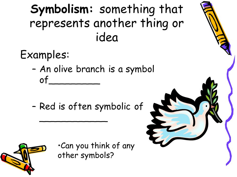 Symbolism: something that represents another thing or idea Examples: –An olive branch is a symbol of_________ –Red is often symbolic of ____________ C