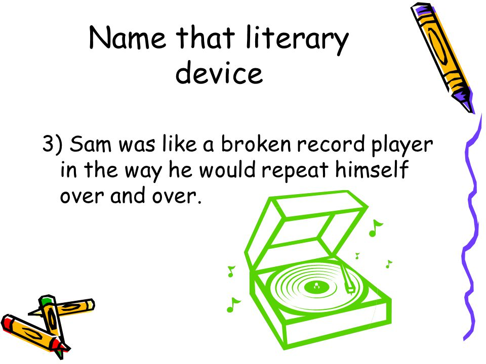 Name that literary device 3) Sam was like a broken record player in the way he would repeat himself over and over.