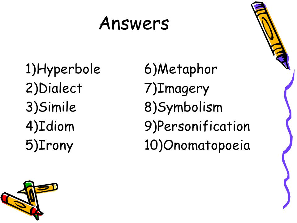 Answers 1)Hyperbole6)Metaphor 2)Dialect7)Imagery 3)Simile8)Symbolism 4)Idiom9)Personification 5)Irony10)Onomatopoeia