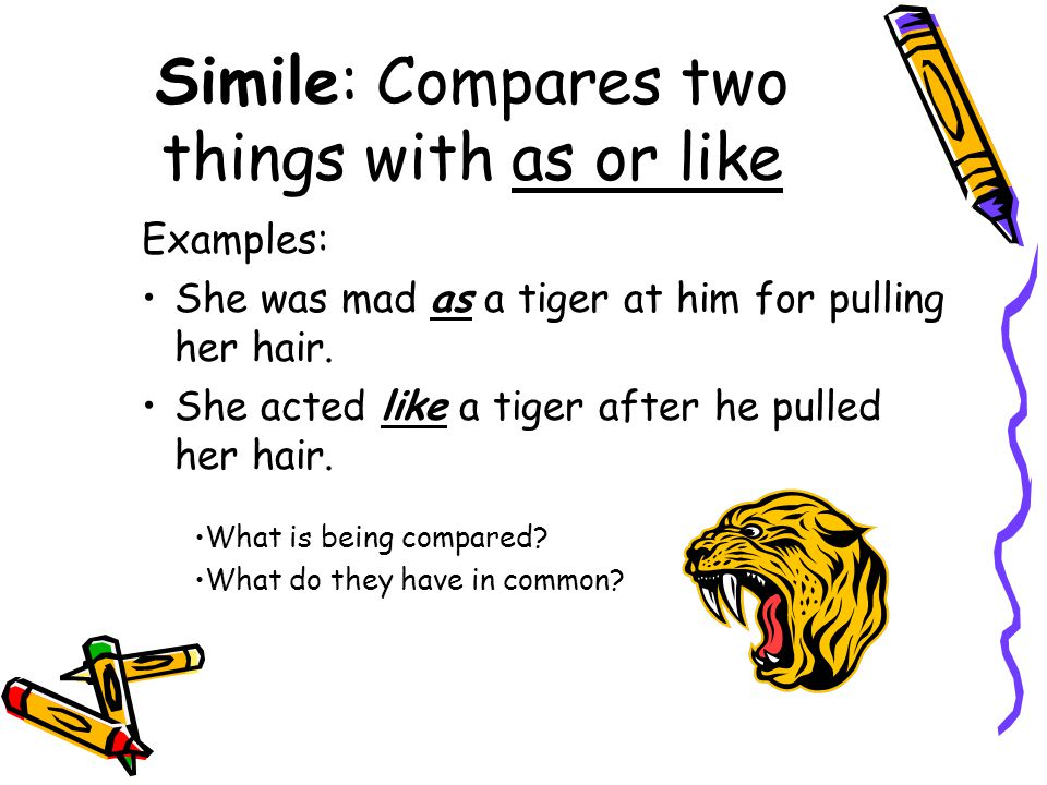 Simile: Compares two things with as or like Examples: She was mad as a tiger at him for pulling her hair. She acted like a tiger after he pulled her h