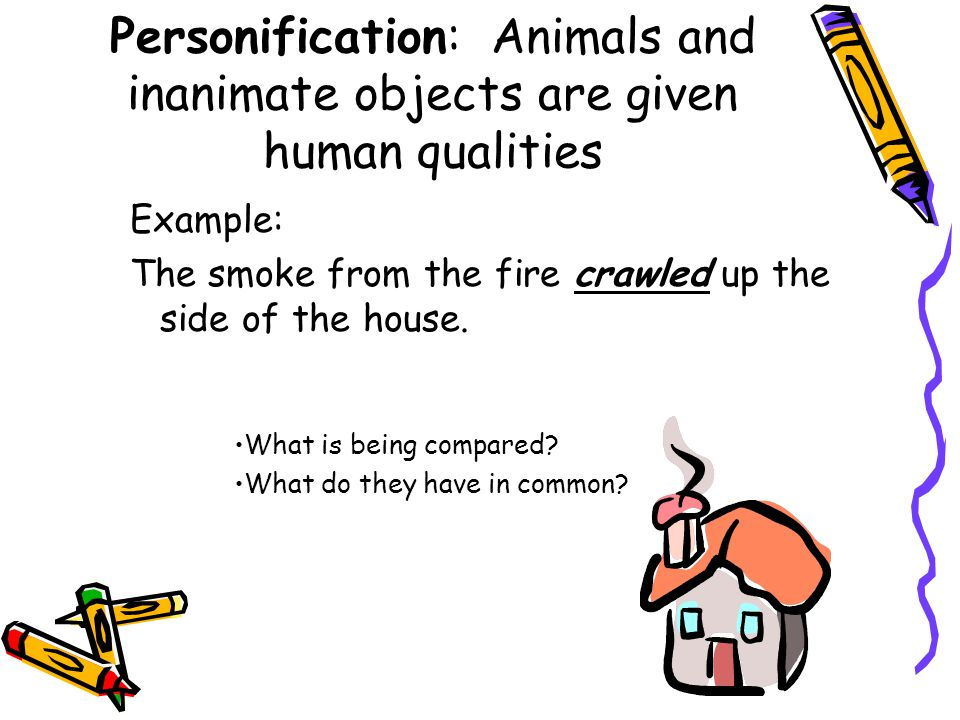 Personification: Animals and inanimate objects are given human qualities Example: The smoke from the fire crawled up the side of the house. What is be