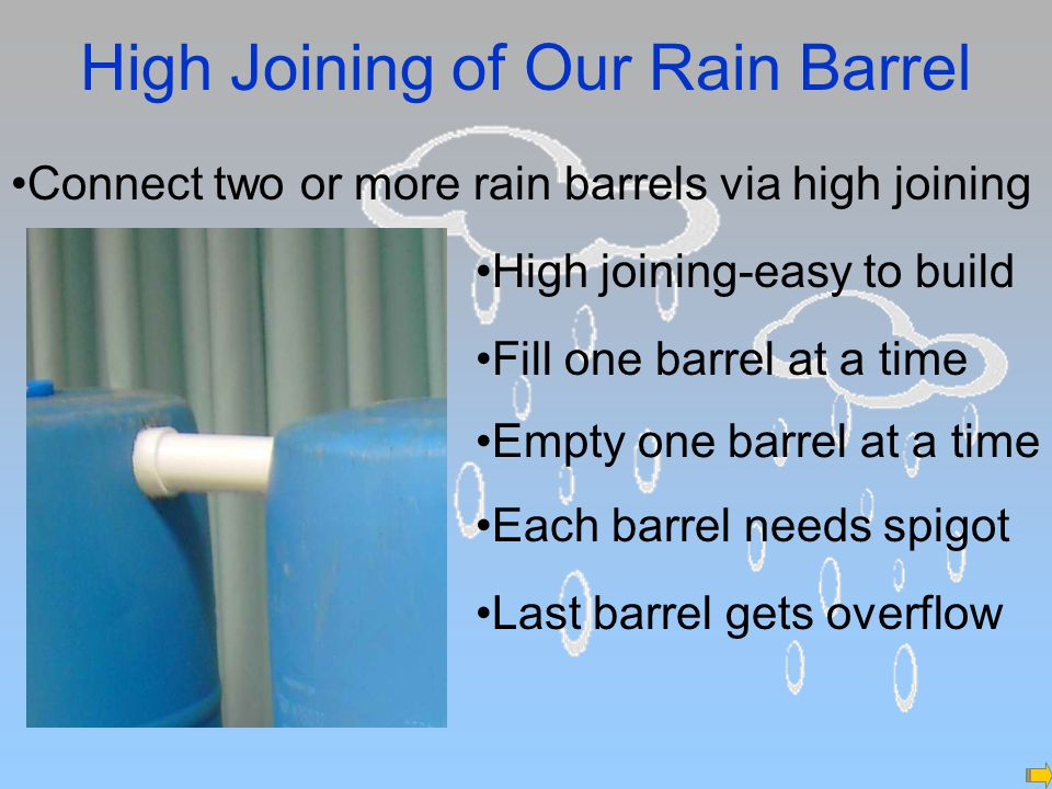 High Joining of Our Rain Barrel High joining-easy to build Fill one barrel at a time Empty one barrel at a time Each barrel needs spigot Connect two or more rain barrels via high joining Last barrel gets overflow
