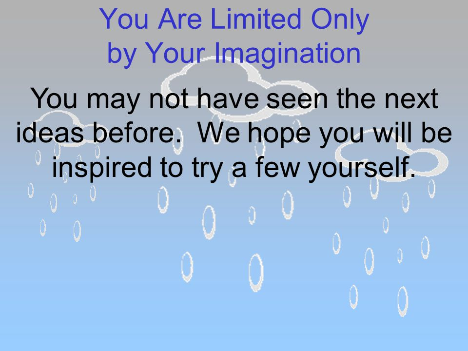 You Are Limited Only by Your Imagination You may not have seen the next ideas before.