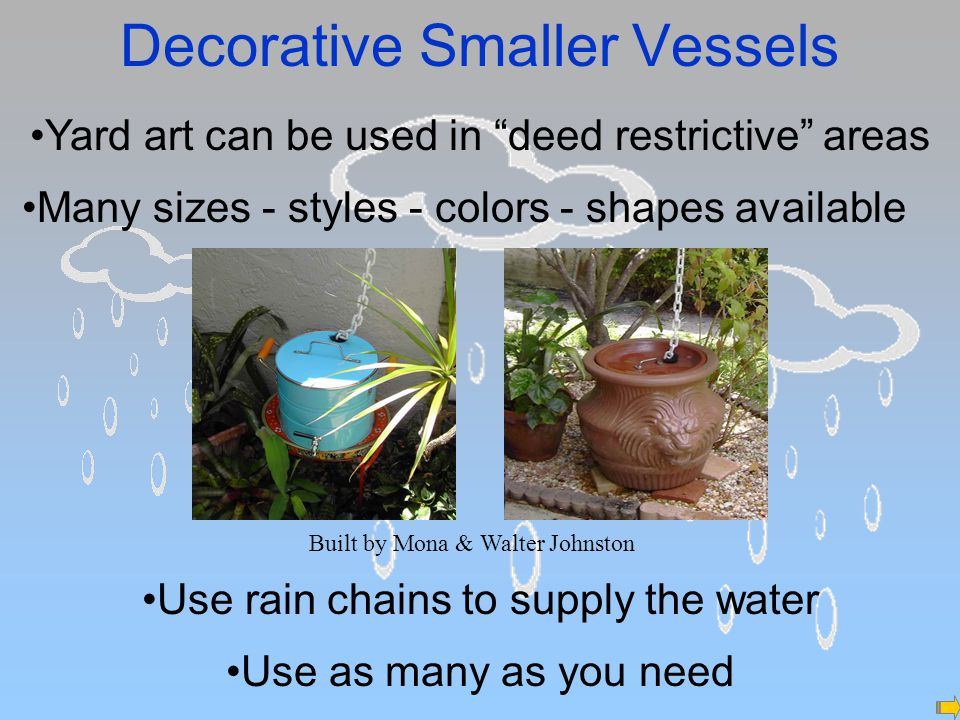 Decorative Smaller Vessels Yard art can be used in deed restrictive areas Built by Mona & Walter Johnston Use as many as you need Use rain chains to supply the water Many sizes - styles - colors - shapes available