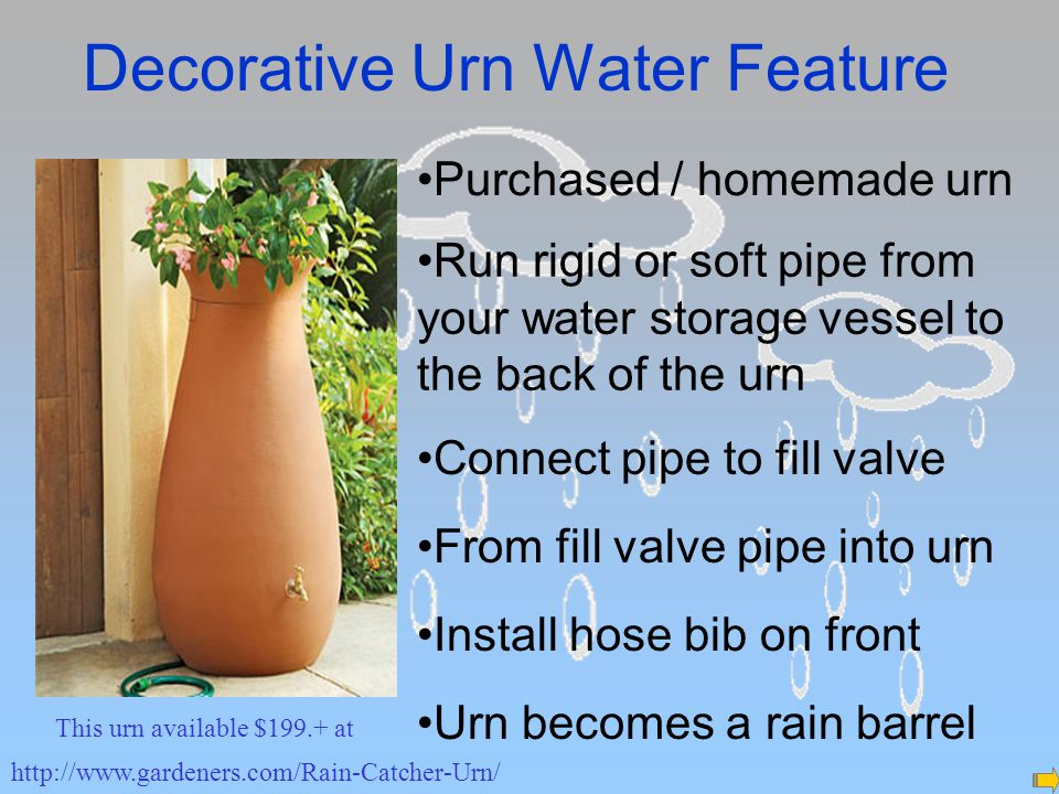 Decorative Urn Water Feature http://www.gardeners.com/Rain-Catcher-Urn/ Purchased / homemade urn Run rigid or soft pipe from your water storage vessel to the back of the urn Connect pipe to fill valve From fill valve pipe into urn Install hose bib on front This urn available $199.+ at Urn becomes a rain barrel